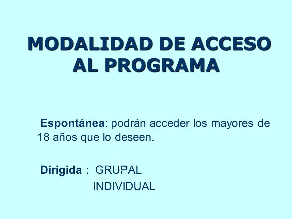 MODALIDAD DE ACCESO AL PROGRAMA MODALIDAD DE ACCESO AL PROGRAMA Espontánea: podrán acceder los mayores de 18 años que lo deseen. Dirigida : GRUPAL IND