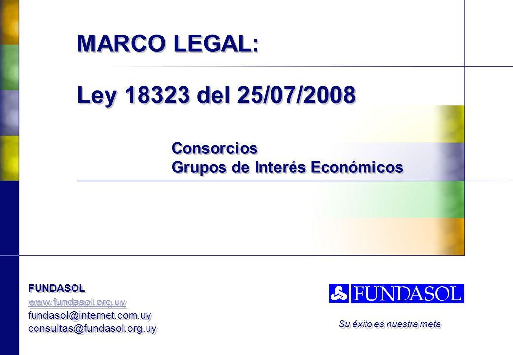 FUNDASOL www.fundasol.org.uy fundasol@internet.com.uy consultas@fundasol.org.uy FUNDASOL www.fundasol.org.uy fundasol@internet.com.uy consultas@fundasol.org.uy Su éxito es nuestra meta MARCO LEGAL: Ley 18323 del 25/07/2008 Consorcios Grupos de Interés Económicos