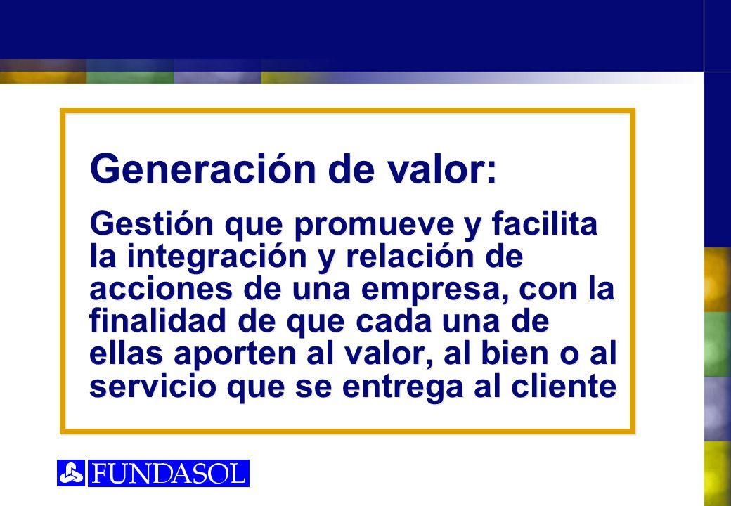 Generación de valor: Gestión que promueve y facilita la integración y relación de acciones de una empresa, con la finalidad de que cada una de ellas a