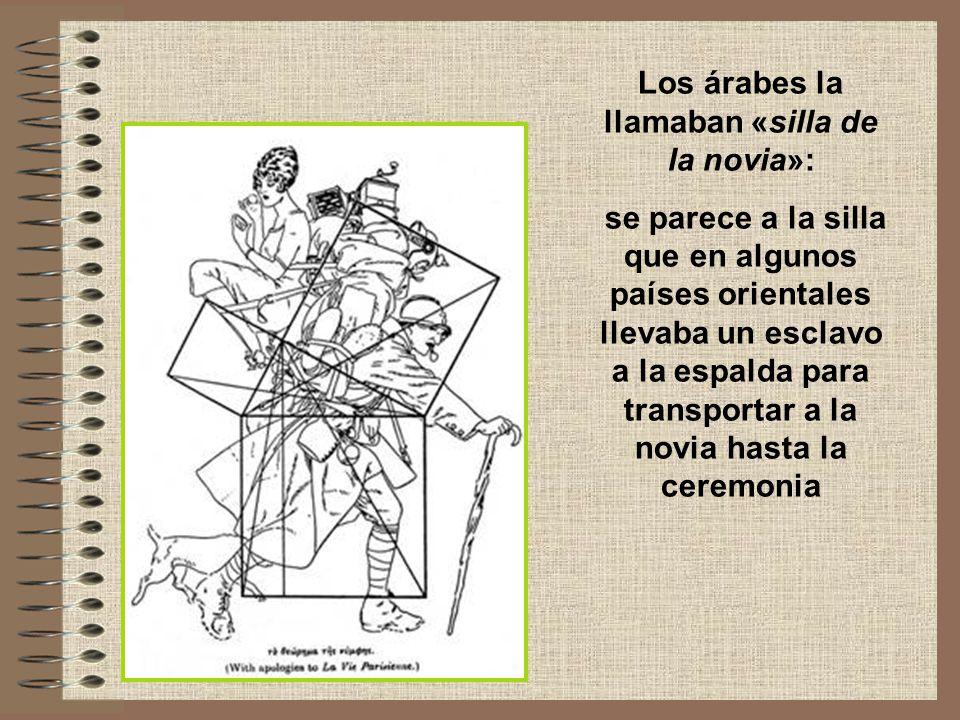 Los árabes la llamaban «silla de la novia»: se parece a la silla que en algunos países orientales llevaba un esclavo a la espalda para transportar a la novia hasta la ceremonia