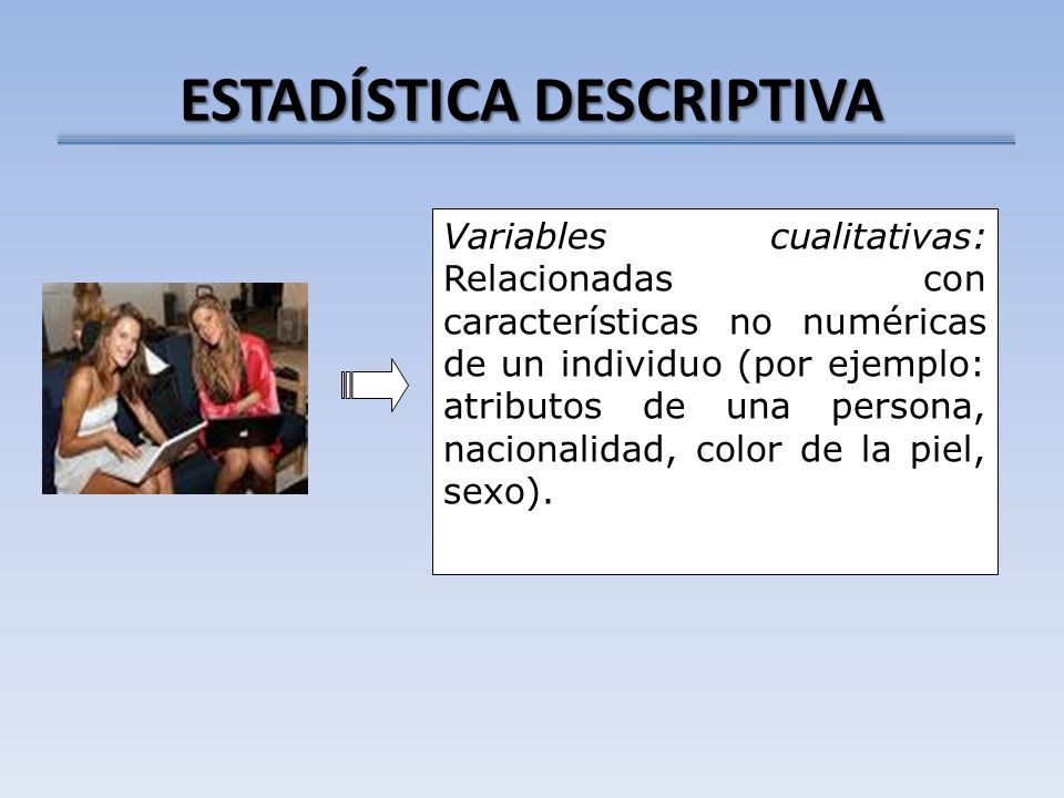 ESTADÍSTICA DESCRIPTIVA Variables cualitativas: Relacionadas con características no numéricas de un individuo (por ejemplo: atributos de una persona,
