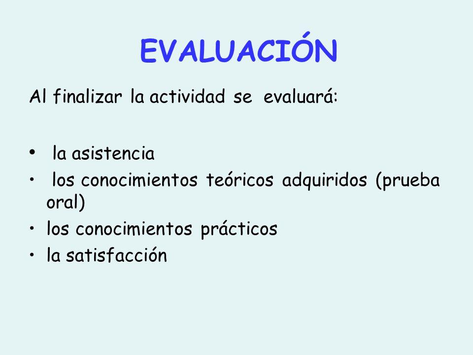 EVALUACIÓN Al finalizar la actividad se evaluará: la asistencia los conocimientos teóricos adquiridos (prueba oral) los conocimientos prácticos la satisfacción