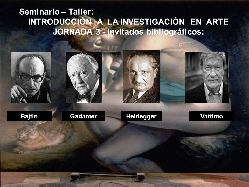 BajtinHeideggerVattimoGadamer Seminario – Taller: INTRODUCCIÓN A LA INVESTIGACIÓN EN ARTE JORNADA 3 - Invitados bibliográficos: