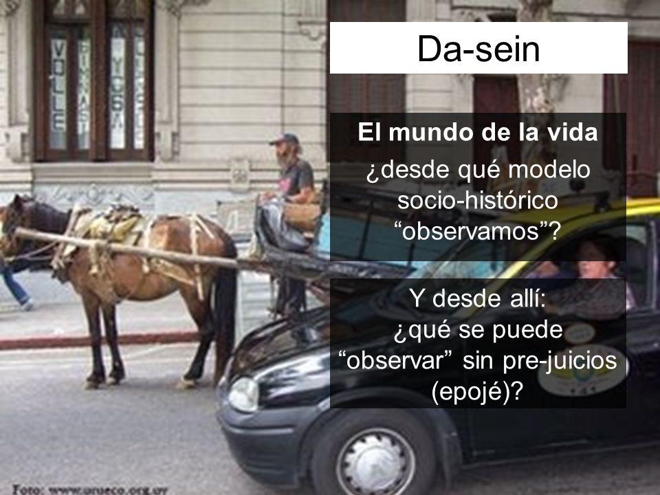 Da-sein El mundo de la vida ¿desde qué modelo socio-histórico observamos.
