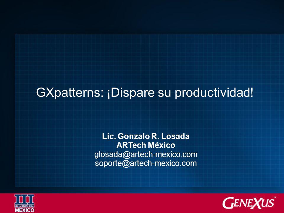 Lic. Gonzalo R. Losada ARTech México glosada@artech-mexico.com soporte@artech-mexico.com GXpatterns: ¡Dispare su productividad!