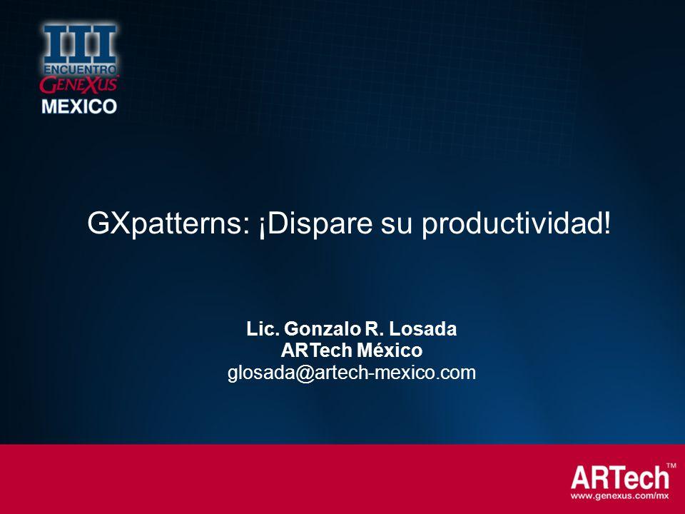 Lic. Gonzalo R. Losada ARTech México glosada@artech-mexico.com GXpatterns: ¡Dispare su productividad!