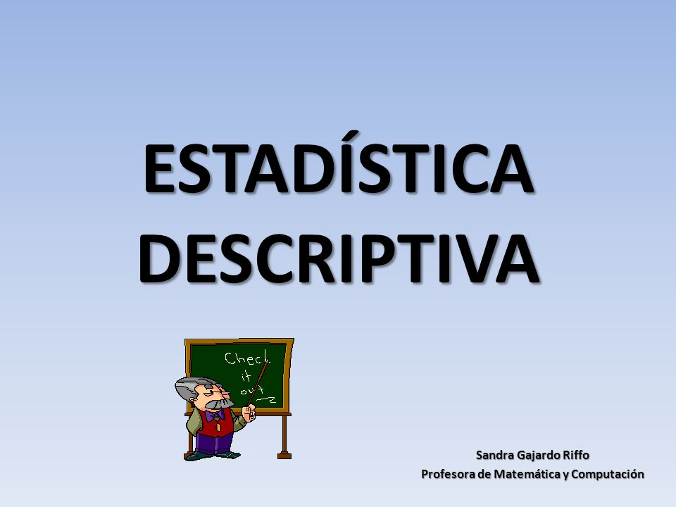 ESTADÍSTICA DESCRIPTIVA Sandra Gajardo Riffo Profesora de Matemática y Computación