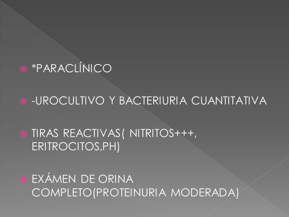 *PARACLÍNICO -UROCULTIVO Y BACTERIURIA CUANTITATIVA TIRAS REACTIVAS( NITRITOS+++, ERITROCITOS,PH) EXÁMEN DE ORINA COMPLETO(PROTEINURIA MODERADA)
