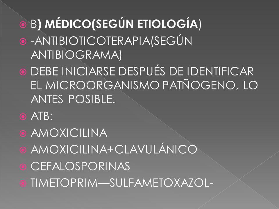 B ) MÉDICO(SEGÚN ETIOLOGÍA ) -ANTIBIOTICOTERAPIA(SEGÚN ANTIBIOGRAMA) DEBE INICIARSE DESPUÉS DE IDENTIFICAR EL MICROORGANISMO PATÑOGENO, LO ANTES POSIB