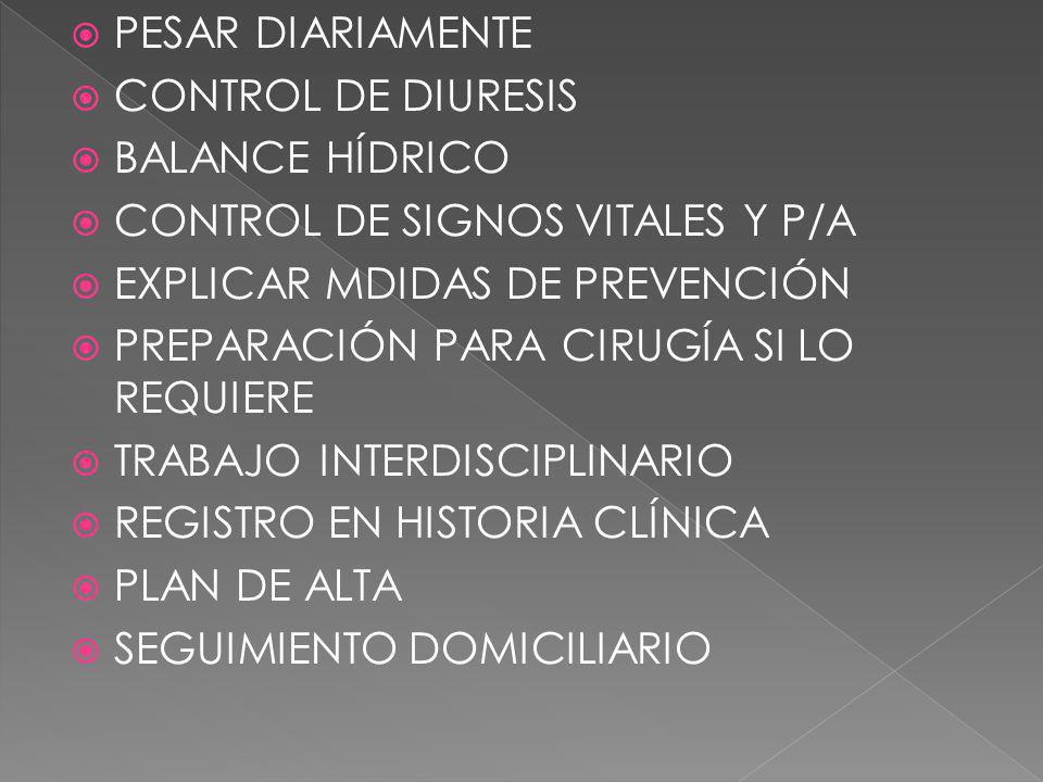 PESAR DIARIAMENTE CONTROL DE DIURESIS BALANCE HÍDRICO CONTROL DE SIGNOS VITALES Y P/A EXPLICAR MDIDAS DE PREVENCIÓN PREPARACIÓN PARA CIRUGÍA SI LO REQ