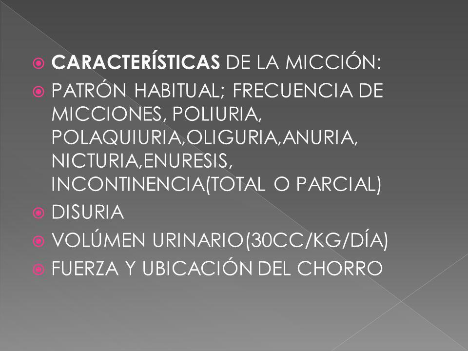 CARACTERÍSTICAS DE LA MICCIÓN: PATRÓN HABITUAL; FRECUENCIA DE MICCIONES, POLIURIA, POLAQUIURIA,OLIGURIA,ANURIA, NICTURIA,ENURESIS, INCONTINENCIA(TOTAL