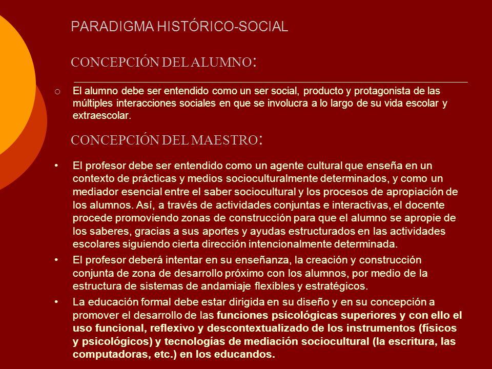 PARADIGMA HISTÓRICO-SOCIAL El alumno debe ser entendido como un ser social, producto y protagonista de las múltiples interacciones sociales en que se
