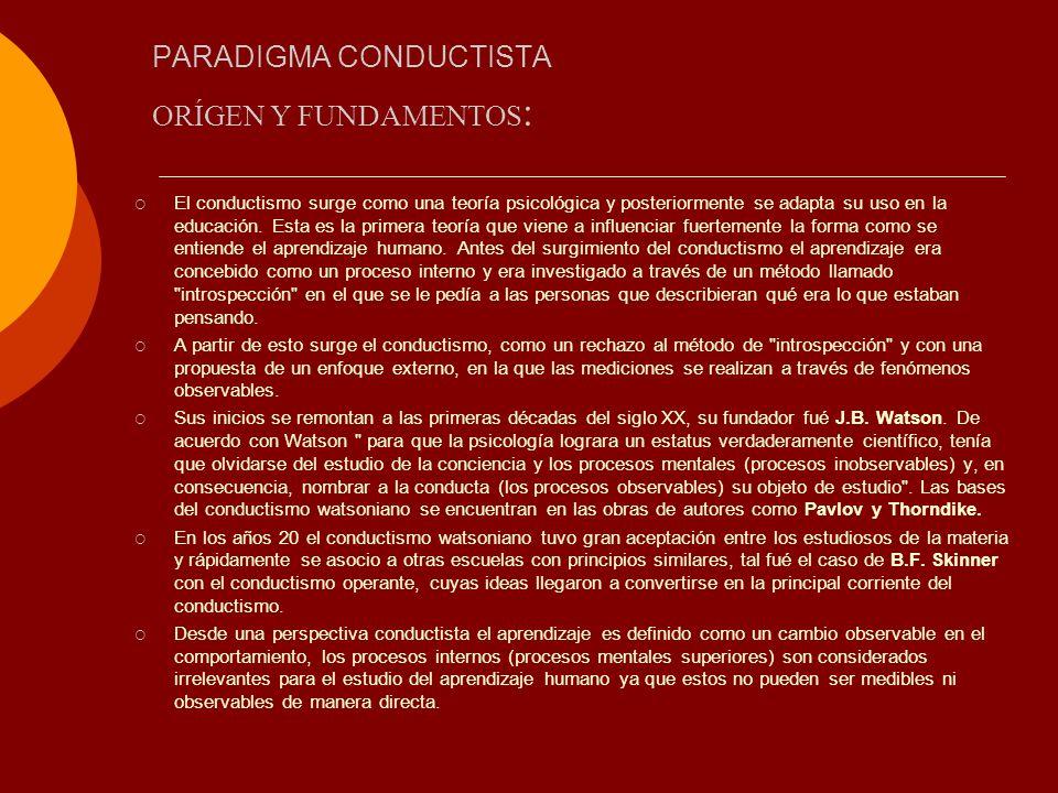 PARADIGMA CONDUCTISTA El conductismo surge como una teoría psicológica y posteriormente se adapta su uso en la educación. Esta es la primera teoría qu