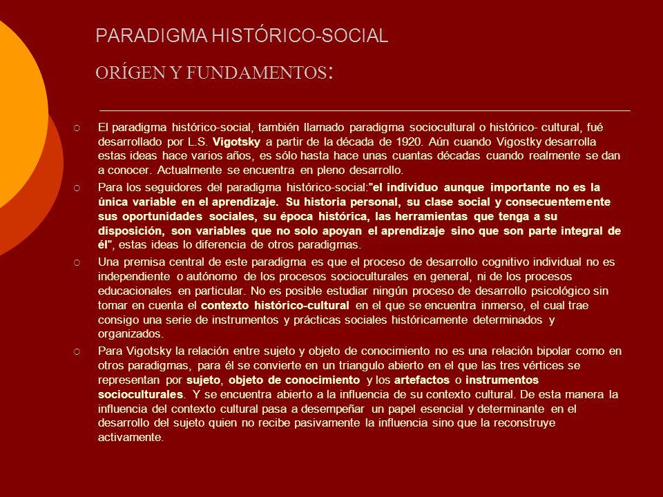 PARADIGMA HISTÓRICO-SOCIAL El paradigma histórico-social, también llamado paradigma sociocultural o histórico- cultural, fué desarrollado por L.S. Vig