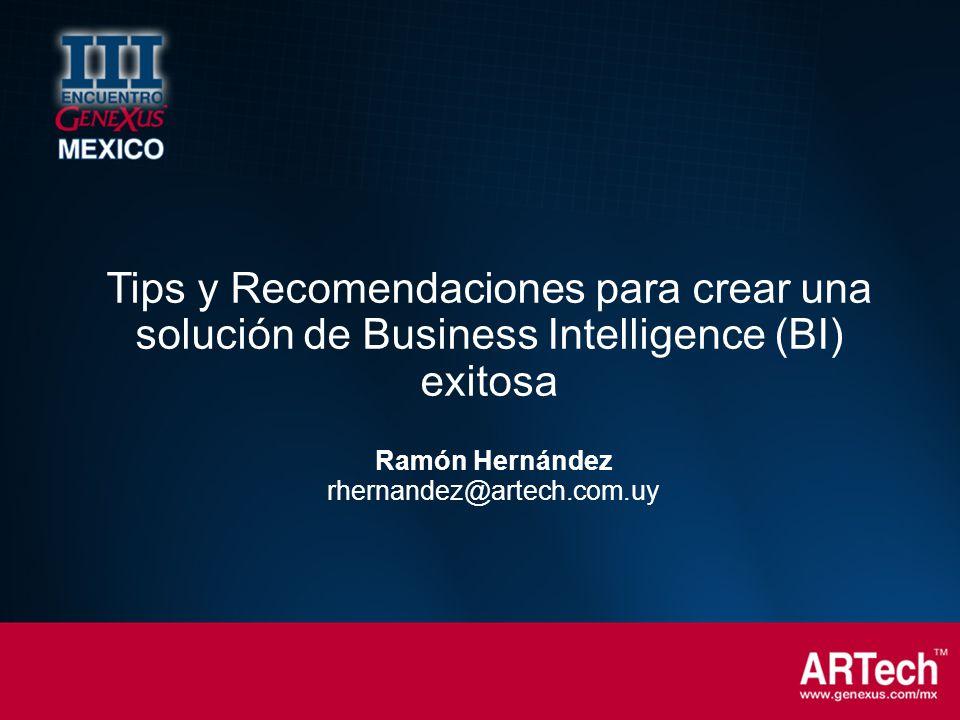Ramón Hernández rhernandez@artech.com.uy Tips y Recomendaciones para crear una solución de Business Intelligence (BI) exitosa