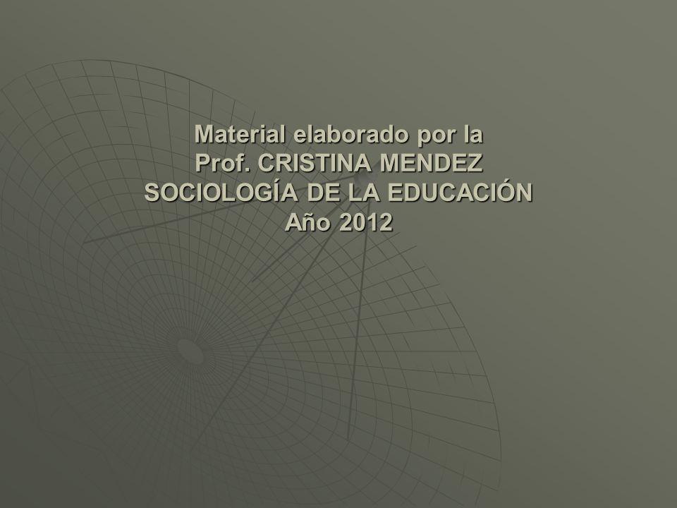 Material elaborado por la Prof. CRISTINA MENDEZ SOCIOLOGÍA DE LA EDUCACIÓN Año 2012