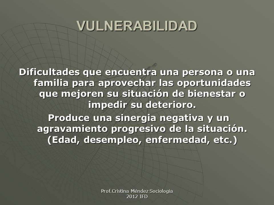 Prof.Cristina Méndez Sociología 2012 IFD VULNERABILIDAD Dificultades que encuentra una persona o una familia para aprovechar las oportunidades que mejoren su situación de bienestar o impedir su deterioro.