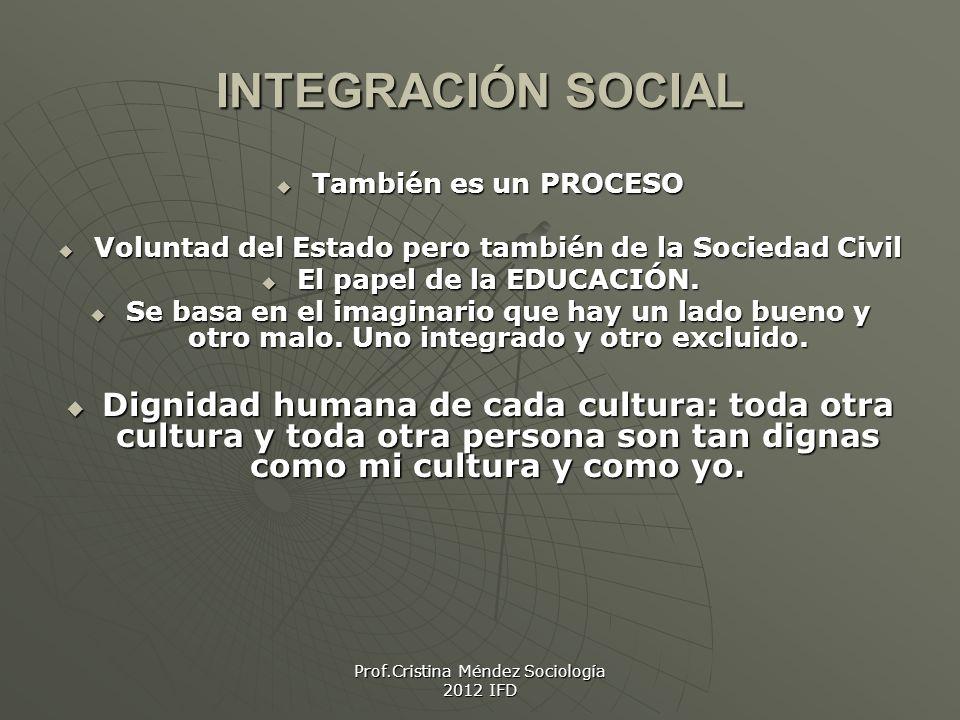 Prof.Cristina Méndez Sociología 2012 IFD INTEGRACIÓN SOCIAL También es un PROCESO También es un PROCESO Voluntad del Estado pero también de la Sociedad Civil Voluntad del Estado pero también de la Sociedad Civil El papel de la EDUCACIÓN.