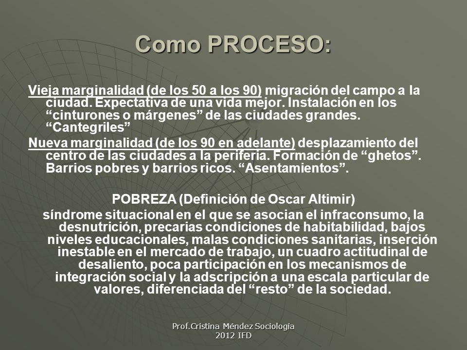 Prof.Cristina Méndez Sociología 2012 IFD Como PROCESO: Vieja marginalidad (de los 50 a los 90) migración del campo a la ciudad.