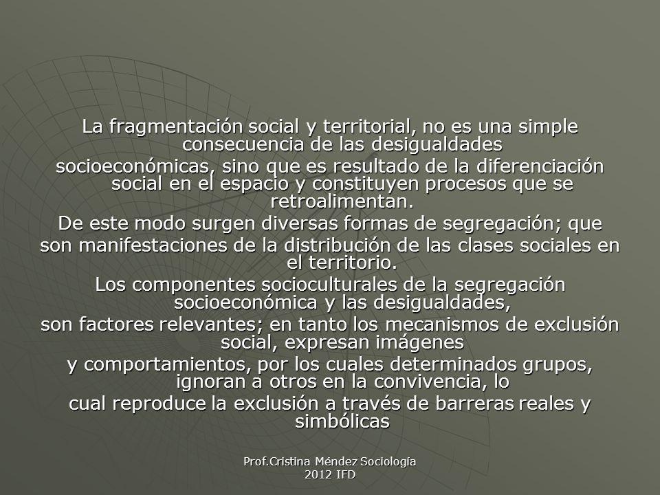 Prof.Cristina Méndez Sociología 2012 IFD La fragmentación social y territorial, no es una simple consecuencia de las desigualdades socioeconómicas, sino que es resultado de la diferenciación social en el espacio y constituyen procesos que se retroalimentan.