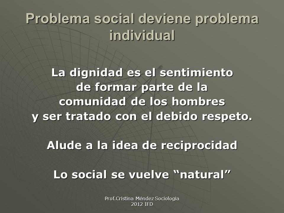 Prof.Cristina Méndez Sociología 2012 IFD Problema social deviene problema individual La dignidad es el sentimiento de formar parte de la comunidad de los hombres y ser tratado con el debido respeto.