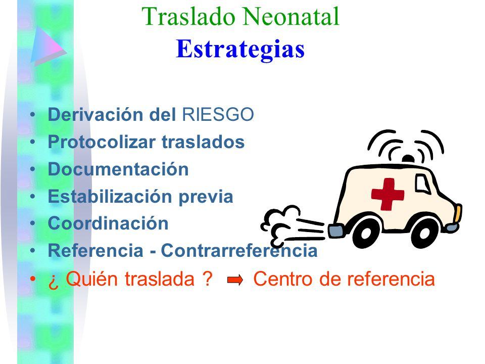 Traslado Neonatal Estrategias Derivación del RIESGO Protocolizar traslados Documentación Estabilización previa Coordinación Referencia - Contrarrefere