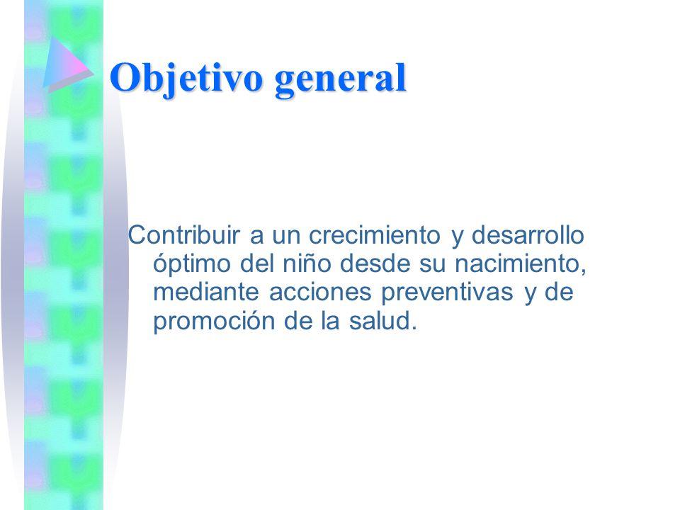 Objetivo general Contribuir a un crecimiento y desarrollo óptimo del niño desde su nacimiento, mediante acciones preventivas y de promoción de la salu