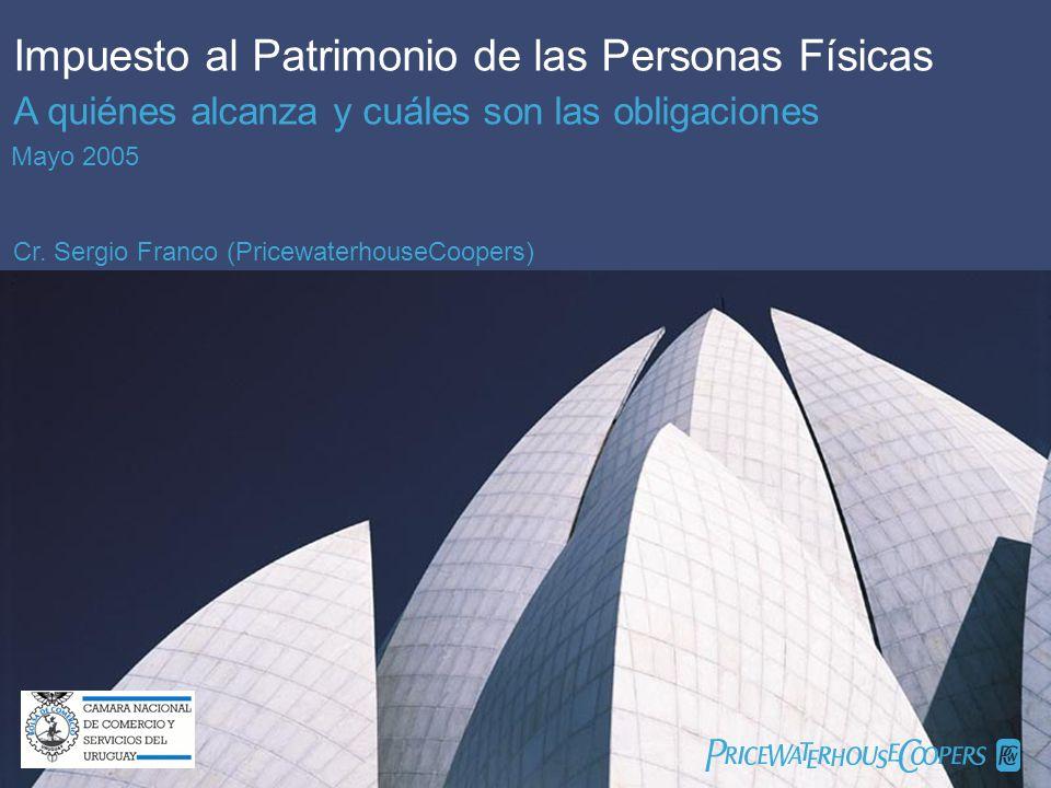 PricewaterhouseCoopers 1 Impuesto al Patrimonio de las Personas Físicas Cámara Nacional de Comercio y Servicios del Uruguay Impuesto al Patrimonio de las Personas Físicas A quiénes alcanza y cuáles son las obligaciones Mayo 2005 Cr.