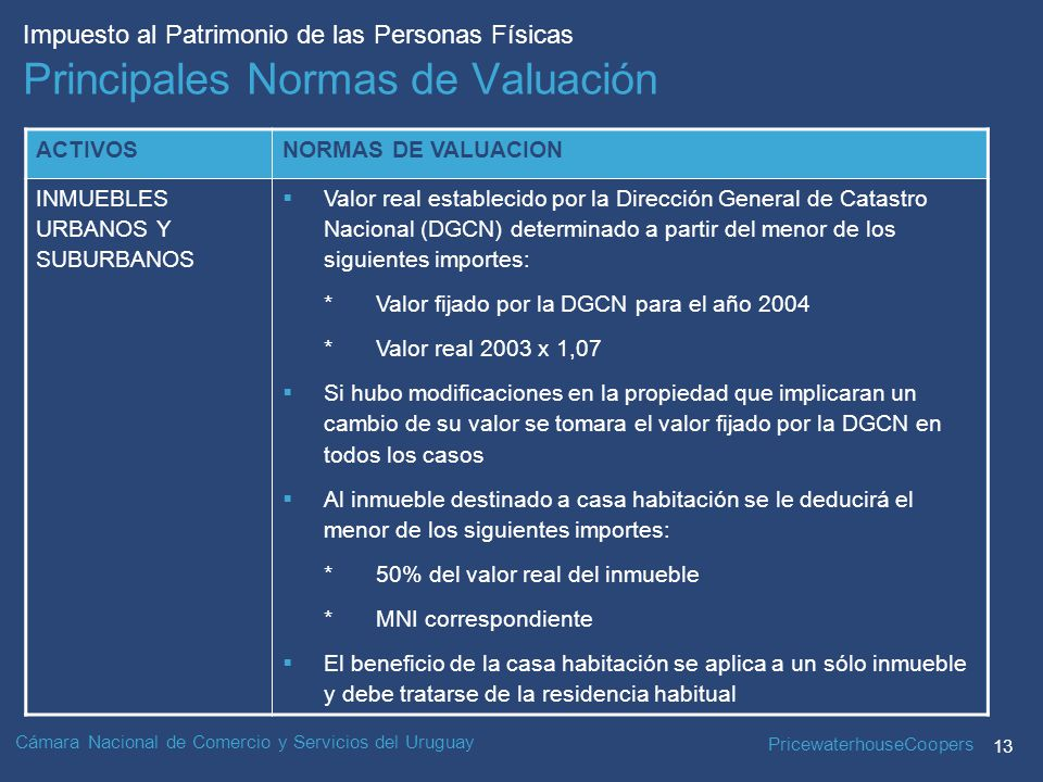 PricewaterhouseCoopers 13 Impuesto al Patrimonio de las Personas Físicas Cámara Nacional de Comercio y Servicios del Uruguay Principales Normas de Valuación ACTIVOSNORMAS DE VALUACION INMUEBLES URBANOS Y SUBURBANOS Valor real establecido por la Dirección General de Catastro Nacional (DGCN) determinado a partir del menor de los siguientes importes: *Valor fijado por la DGCN para el año 2004 *Valor real 2003 x 1,07 Si hubo modificaciones en la propiedad que implicaran un cambio de su valor se tomara el valor fijado por la DGCN en todos los casos Al inmueble destinado a casa habitación se le deducirá el menor de los siguientes importes: *50% del valor real del inmueble *MNI correspondiente El beneficio de la casa habitación se aplica a un sólo inmueble y debe tratarse de la residencia habitual