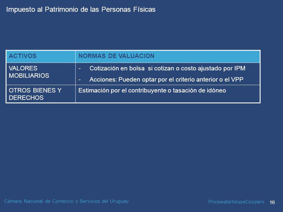 PricewaterhouseCoopers 16 Impuesto al Patrimonio de las Personas Físicas Cámara Nacional de Comercio y Servicios del Uruguay ACTIVOSNORMAS DE VALUACION VALORES MOBILIARIOS - Cotización en bolsa si cotizan o costo ajustado por IPM - Acciones: Pueden optar por el criterio anterior o el VPP OTROS BIENES Y DERECHOS Estimación por el contribuyente o tasación de idóneo