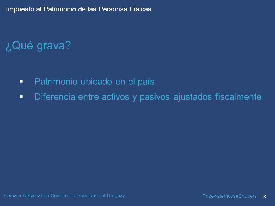 PricewaterhouseCoopers 3 Impuesto al Patrimonio de las Personas Físicas Cámara Nacional de Comercio y Servicios del Uruguay Patrimonio ubicado en el país Diferencia entre activos y pasivos ajustados fiscalmente ¿Qué grava?