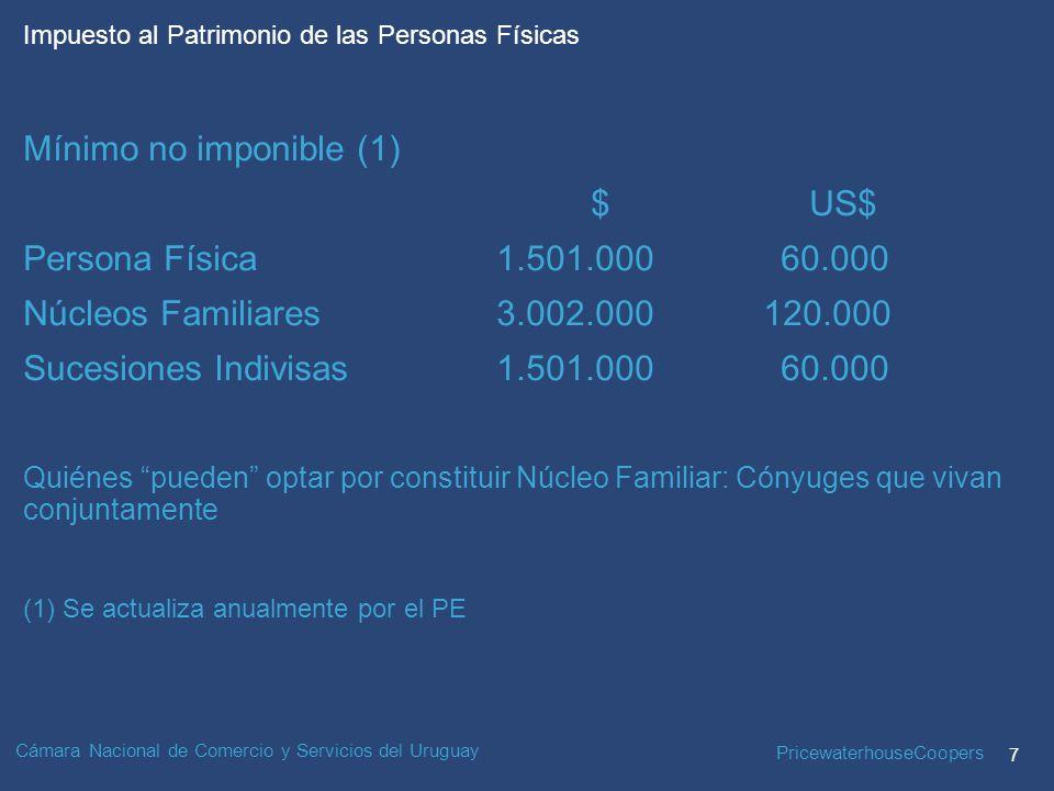 PricewaterhouseCoopers 7 Impuesto al Patrimonio de las Personas Físicas Cámara Nacional de Comercio y Servicios del Uruguay Mínimo no imponible (1) $ US$ Persona Física1.501.000 60.000 Núcleos Familiares3.002.000 120.000 Sucesiones Indivisas1.501.000 60.000 Quiénes pueden optar por constituir Núcleo Familiar: Cónyuges que vivan conjuntamente (1) Se actualiza anualmente por el PE