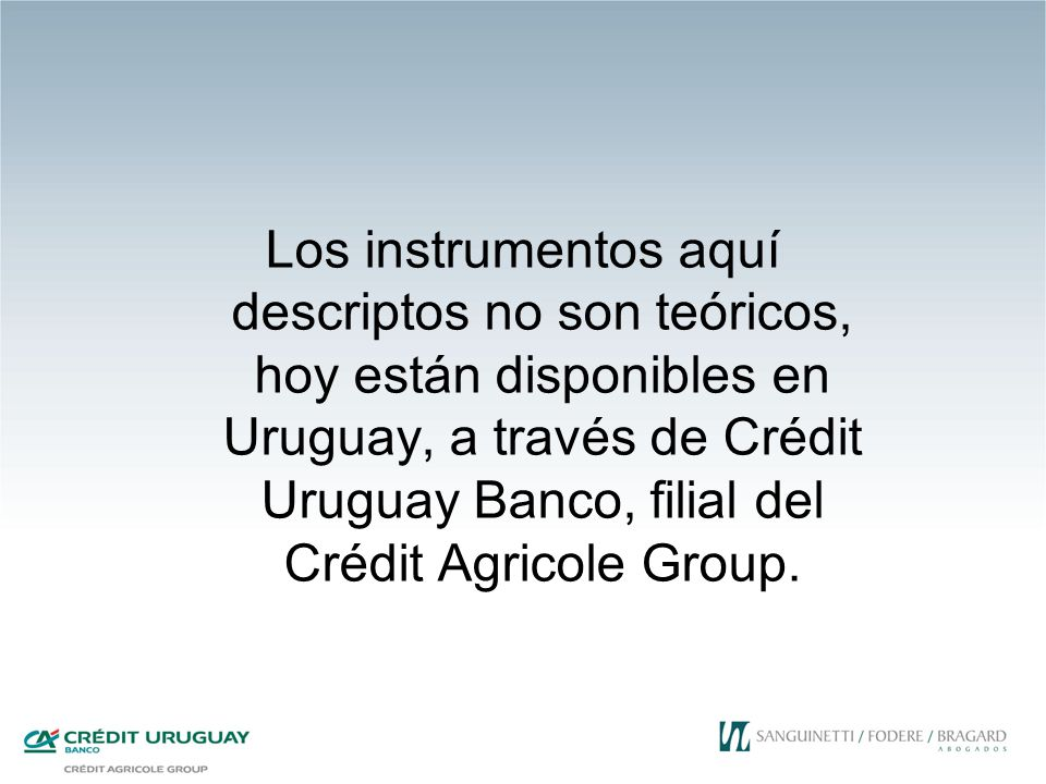 Los instrumentos aquí descriptos no son teóricos, hoy están disponibles en Uruguay, a través de Crédit Uruguay Banco, filial del Crédit Agricole Group