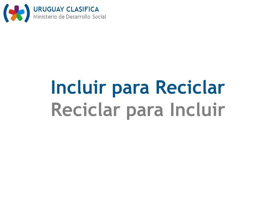 URUGUAY CLASIFICA Ministerio de Desarrollo Social Incluir para Reciclar Reciclar para Incluir