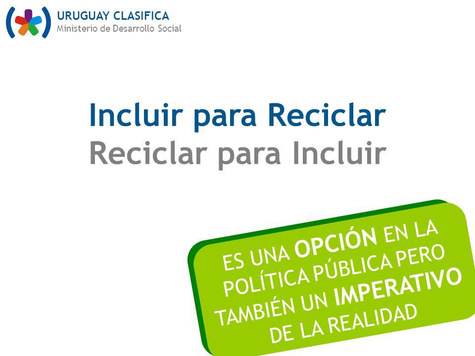 URUGUAY CLASIFICA Ministerio de Desarrollo Social Incluir para Reciclar Reciclar para Incluir ES UNA OPCIÓN EN LA POLÍTICA PÚBLICA PERO TAMBIÉN UN IMPERATIVO DE LA REALIDAD