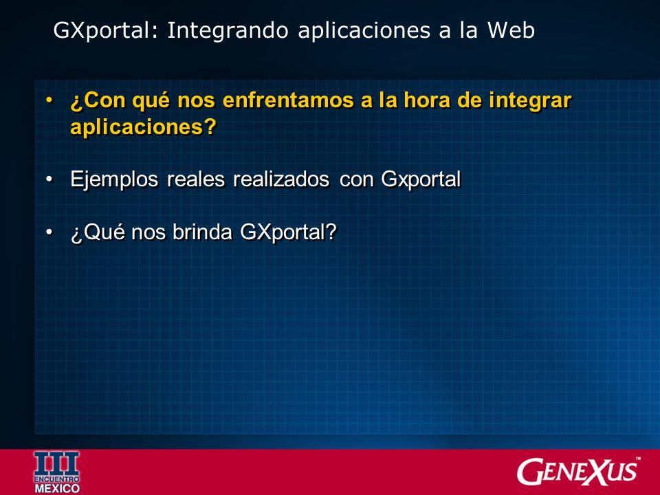 GXportal: Integrando aplicaciones a la Web ¿Con qué nos enfrentamos a la hora de integrar aplicaciones? Ejemplos reales realizados con Gxportal ¿Qué n