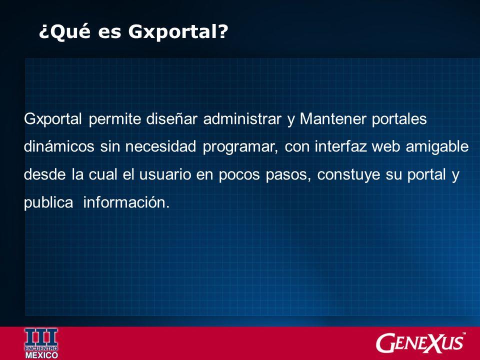 ¿Qué es Gxportal? Gxportal permite diseñar administrar y Mantener portales dinámicos sin necesidad programar, con interfaz web amigable desde la cual