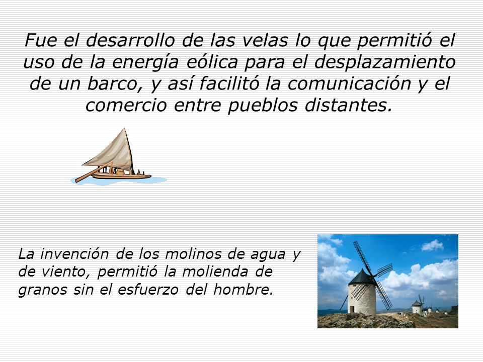 Fue el desarrollo de las velas lo que permitió el uso de la energía eólica para el desplazamiento de un barco, y así facilitó la comunicación y el comercio entre pueblos distantes.