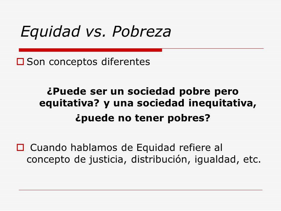Equidad vs. Pobreza Son conceptos diferentes ¿Puede ser un sociedad pobre pero equitativa.