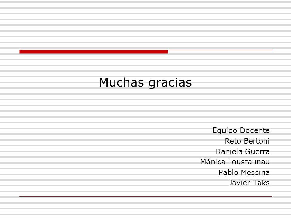 Muchas gracias Equipo Docente Reto Bertoni Daniela Guerra Mónica Loustaunau Pablo Messina Javier Taks
