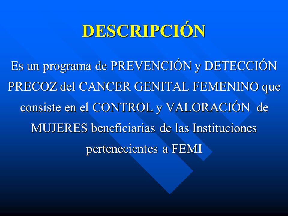 DESCRIPCIÓN Es un programa de PREVENCIÓN y DETECCIÓN PRECOZ del CANCER GENITAL FEMENINO que consiste en el CONTROL y VALORACIÓN de MUJERES beneficiari