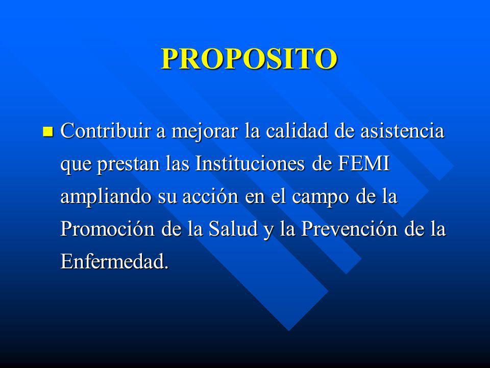 PROPOSITO Contribuir a mejorar la calidad de asistencia que prestan las Instituciones de FEMI ampliando su acción en el campo de la Promoción de la Sa