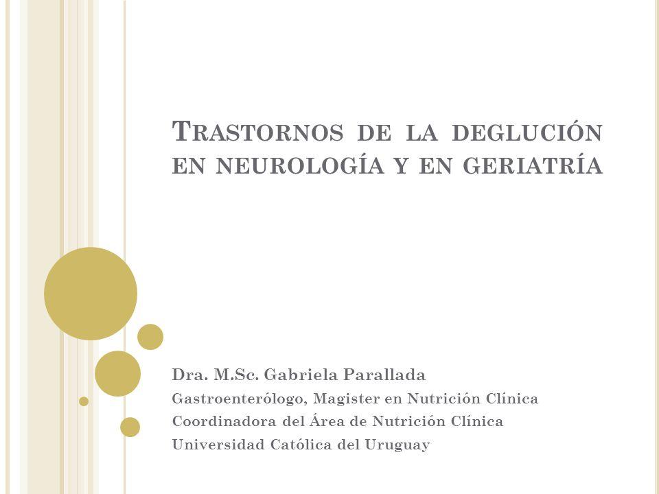 T RASTORNOS DE LA DEGLUCIÓN EN NEUROLOGÍA Y EN GERIATRÍA Dra. M.Sc. Gabriela Parallada Gastroenterólogo, Magister en Nutrición Clínica Coordinadora de
