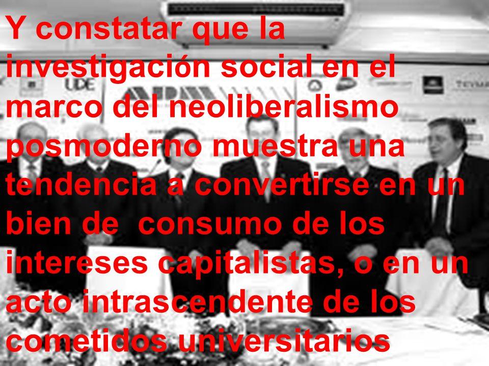 Y constatar que la investigaci ó n social en el marco del neoliberalismo posmoderno muestra una tendencia a convertirse en un bien de consumo de los i