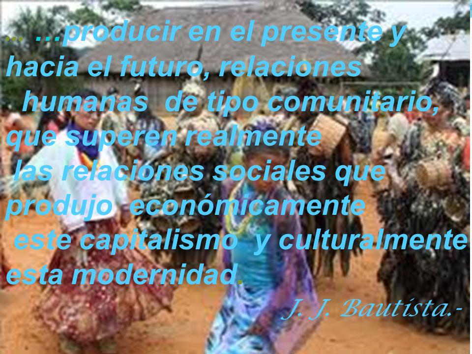 … …producir en el presente y hacia el futuro, relaciones humanas de tipo comunitario, que superen realmente las relaciones sociales que produjo económicamente este capitalismo y culturalmente esta modernidad.