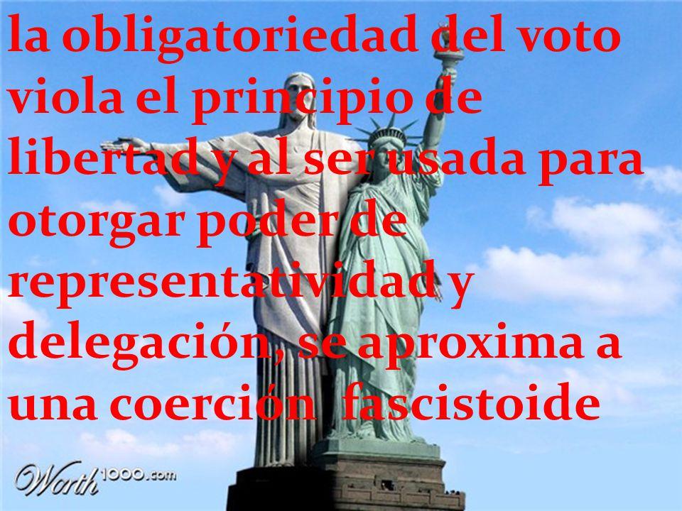la obligatoriedad del voto viola el principio de libertad y al ser usada para otorgar poder de representatividad y delegación, se aproxima a una coerción fascistoide