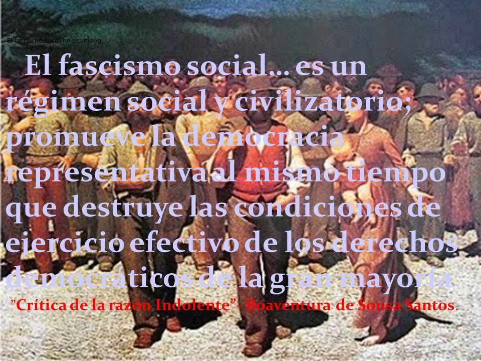 El fascismo social no es un rég El fascismo social… es un régimen social y civilizatorio; promueve la democracia representativa al mismo tiempo que destruye las condiciones de ejercicio efectivo de los derechos democráticos de la gran mayoría Crítica de la razón Indolente- Boaventura de Sousa Santos.