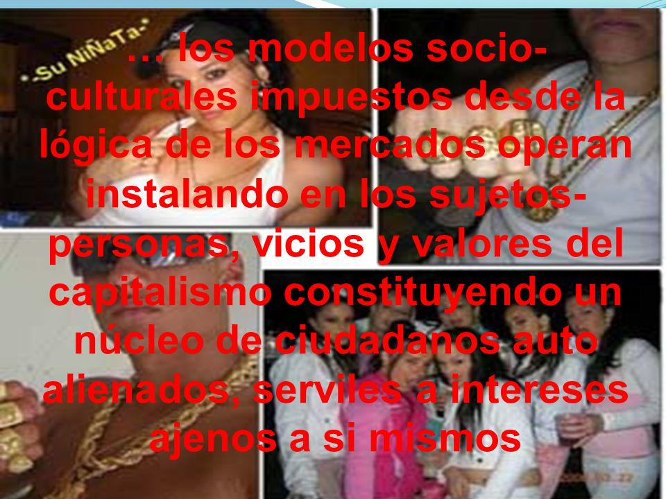 … los modelos socio- culturales impuestos desde la l ó gica de los mercados operan instalando en los sujetos- personas, vicios y valores del capitalis