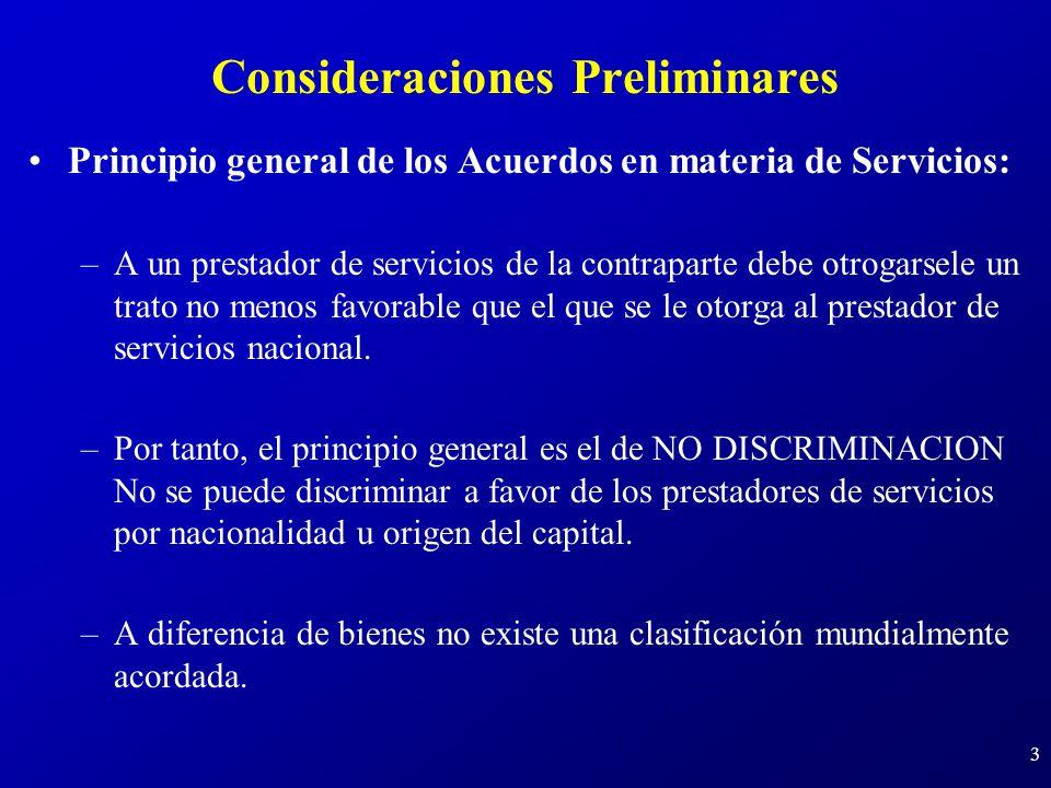 3 Consideraciones Preliminares Principio general de los Acuerdos en materia de Servicios: –A un prestador de servicios de la contraparte debe otrogarsele un trato no menos favorable que el que se le otorga al prestador de servicios nacional.