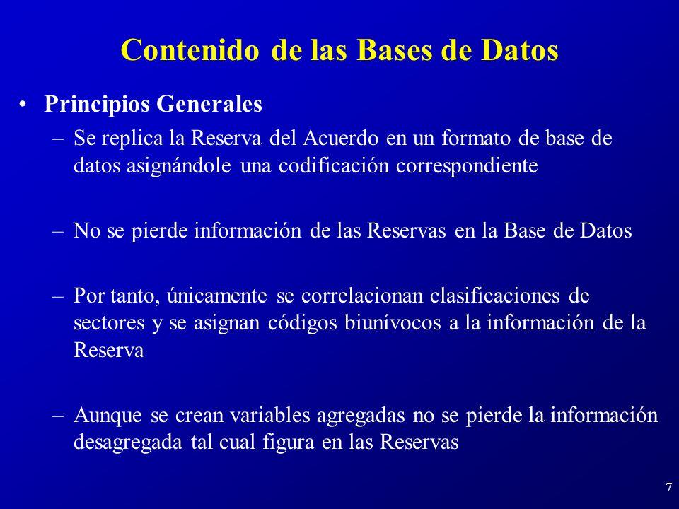 7 Contenido de las Bases de Datos Principios Generales –Se replica la Reserva del Acuerdo en un formato de base de datos asignándole una codificación correspondiente –No se pierde información de las Reservas en la Base de Datos –Por tanto, únicamente se correlacionan clasificaciones de sectores y se asignan códigos biunívocos a la información de la Reserva –Aunque se crean variables agregadas no se pierde la información desagregada tal cual figura en las Reservas